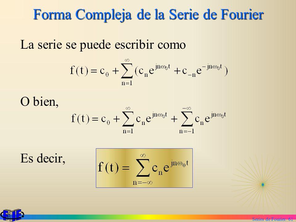Series de Fourier. 61 Forma Compleja de la Serie de Fourier La serie se puede escribir como O bien, Es decir,