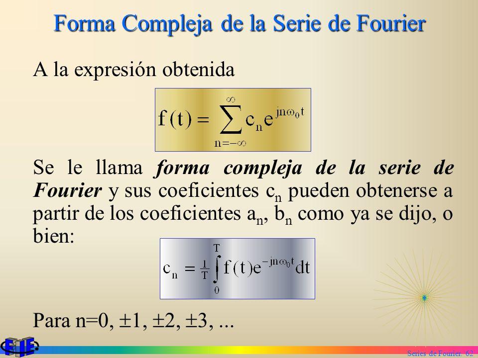 Series de Fourier. 62 Forma Compleja de la Serie de Fourier A la expresión obtenida Se le llama forma compleja de la serie de Fourier y sus coeficient