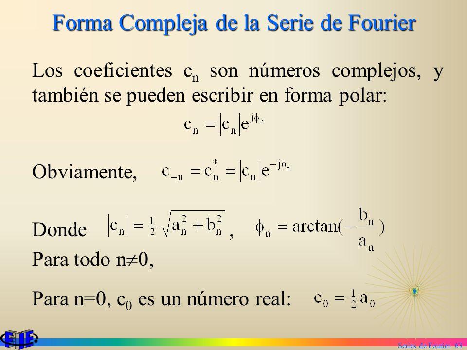 Series de Fourier. 63 Forma Compleja de la Serie de Fourier Los coeficientes c n son números complejos, y también se pueden escribir en forma polar: O