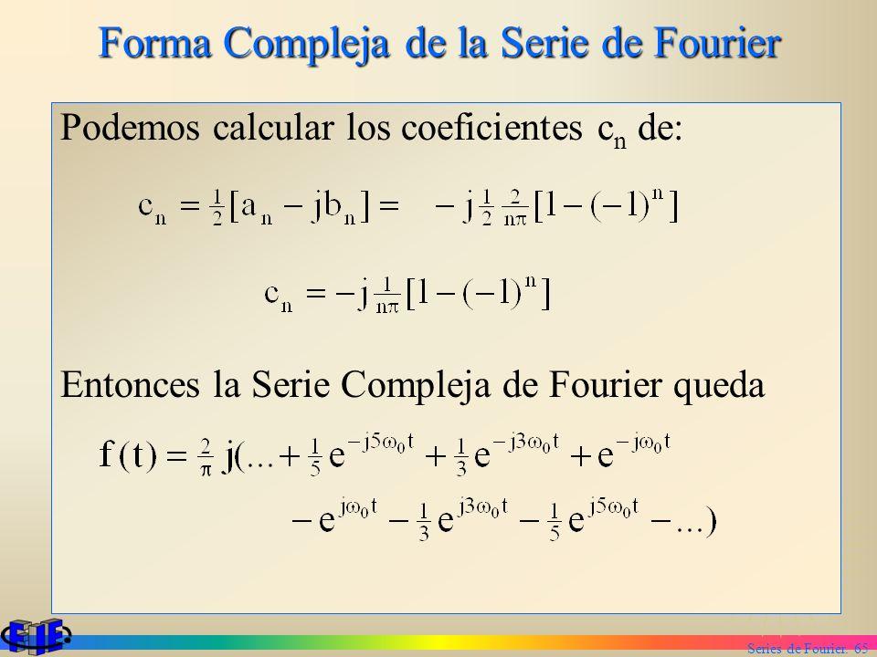 Series de Fourier. 65 Forma Compleja de la Serie de Fourier Podemos calcular los coeficientes c n de: Entonces la Serie Compleja de Fourier queda