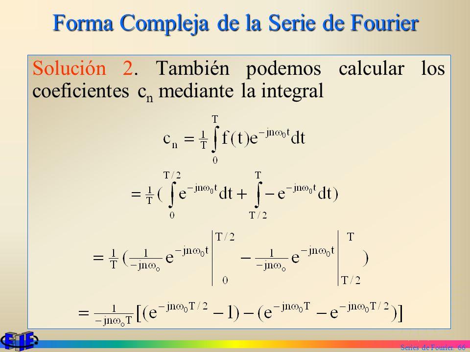 Series de Fourier. 66 Forma Compleja de la Serie de Fourier Solución 2. También podemos calcular los coeficientes c n mediante la integral