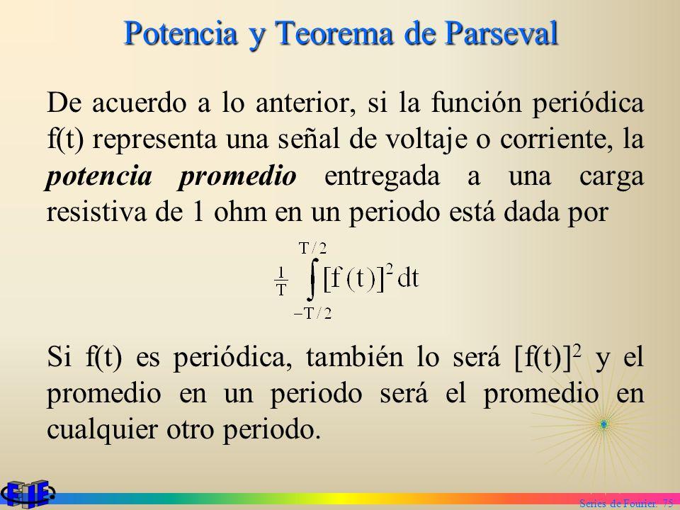 Series de Fourier. 75 Potencia y Teorema de Parseval De acuerdo a lo anterior, si la función periódica f(t) representa una señal de voltaje o corrient