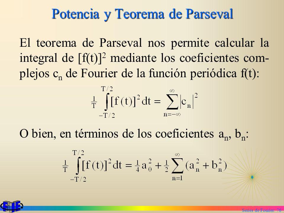 Series de Fourier. 76 Potencia y Teorema de Parseval El teorema de Parseval nos permite calcular la integral de [f(t)] 2 mediante los coeficientes com