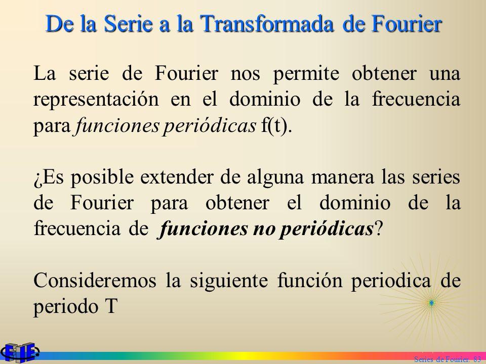 Series de Fourier. 83 De la Serie a la Transformada de Fourier La serie de Fourier nos permite obtener una representación en el dominio de la frecuenc
