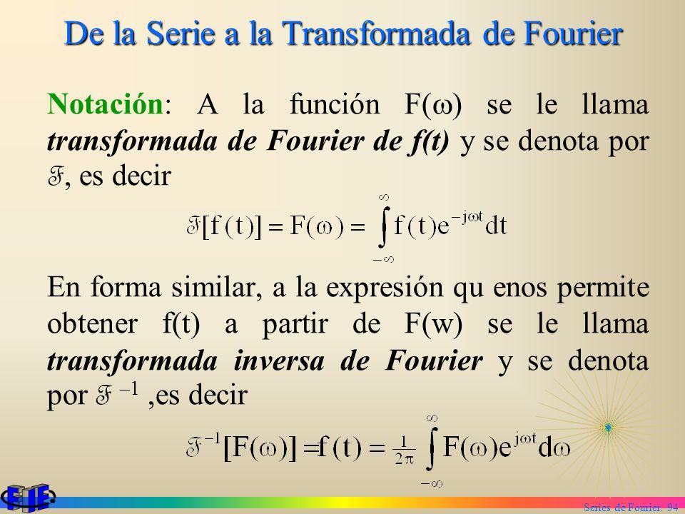 Series de Fourier. 94 De la Serie a la Transformada de Fourier Notación: A la función F( ) se le llama transformada de Fourier de f(t) y se denota por