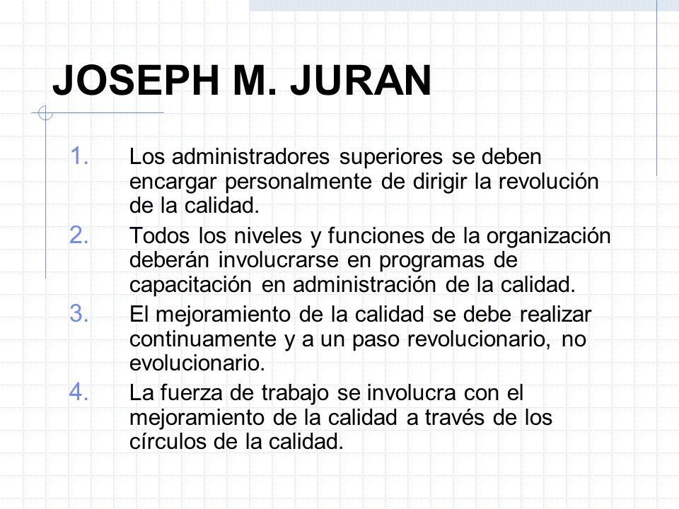 JOSEPH M. JURAN 1. Los administradores superiores se deben encargar personalmente de dirigir la revolución de la calidad. 2. Todos los niveles y funci