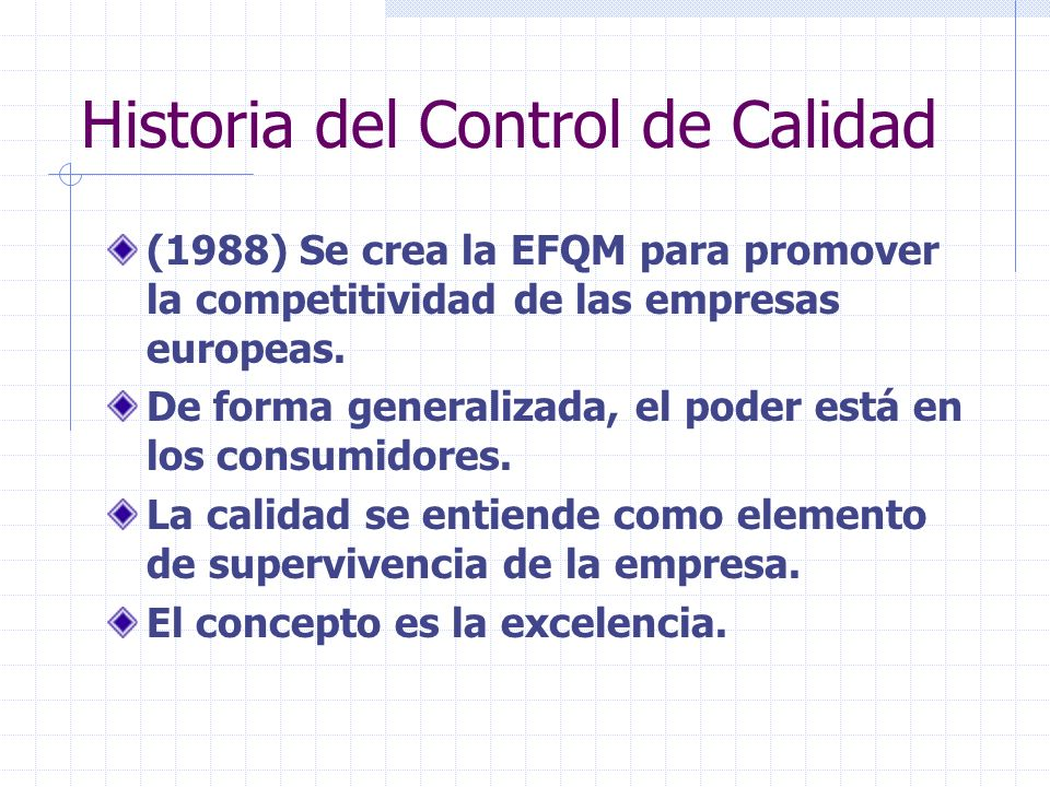 Historia del Control de Calidad (1988) Se crea la EFQM para promover la competitividad de las empresas europeas. De forma generalizada, el poder está