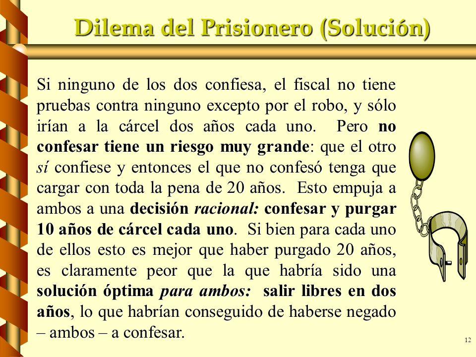 12 Dilema del Prisionero (Solución) Si ninguno de los dos confiesa, el fiscal no tiene pruebas contra ninguno excepto por el robo, y sólo irían a la c