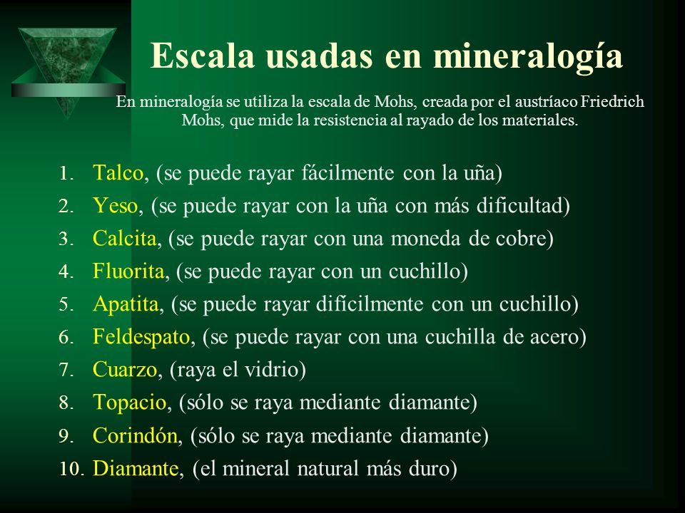 Escala usadas en mineralogía 1. Talco, (se puede rayar fácilmente con la uña) 2. Yeso, (se puede rayar con la uña con más dificultad) 3. Calcita, (se