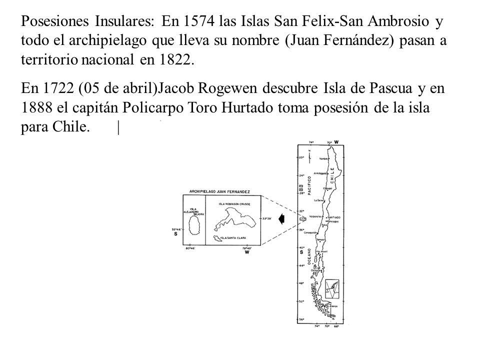 Posesiones Insulares: En 1574 las Islas San Felix-San Ambrosio y todo el archipielago que lleva su nombre (Juan Fernández) pasan a territorio nacional