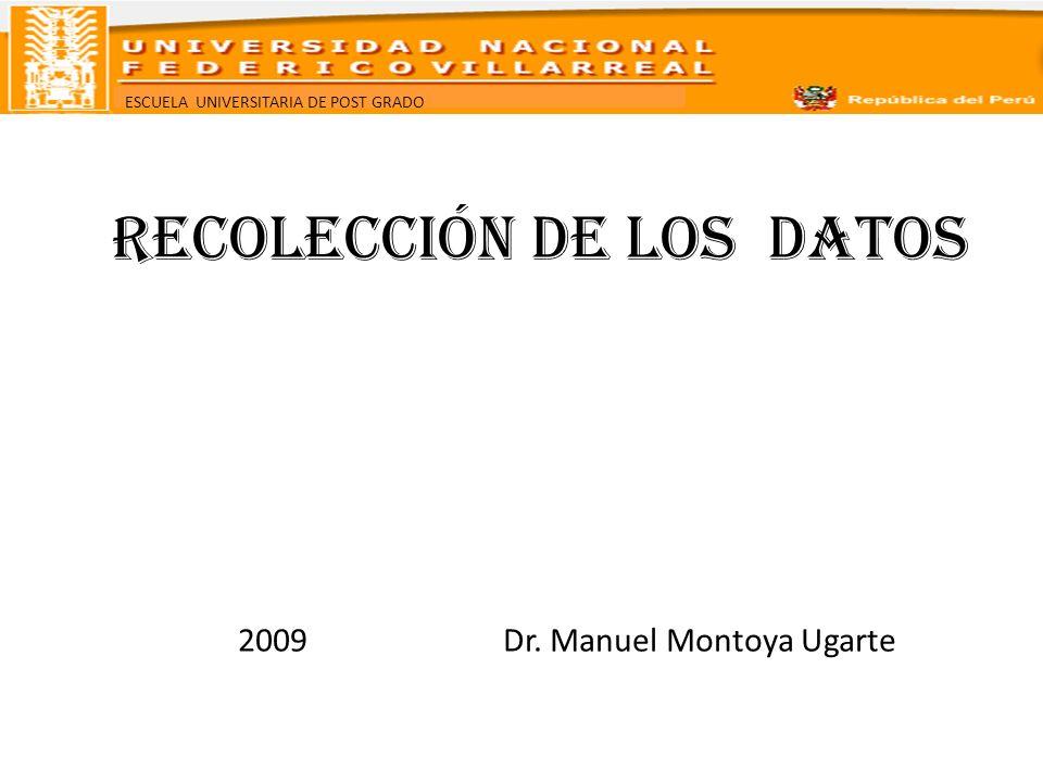 ESCUELA UNIVERSITARIA DE POST GRADO RECOLECCIÓN DE LOS DATOS 2009 Dr. Manuel Montoya Ugarte