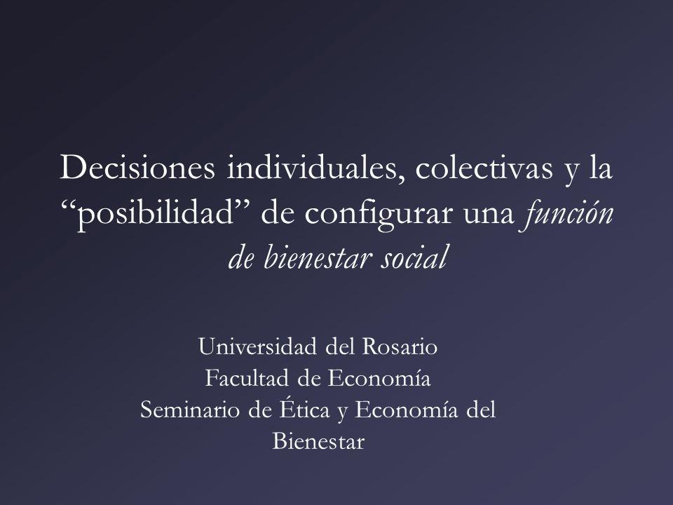 Decisiones individuales, colectivas y la posibilidad de configurar una función de bienestar social Universidad del Rosario Facultad de Economía Semina