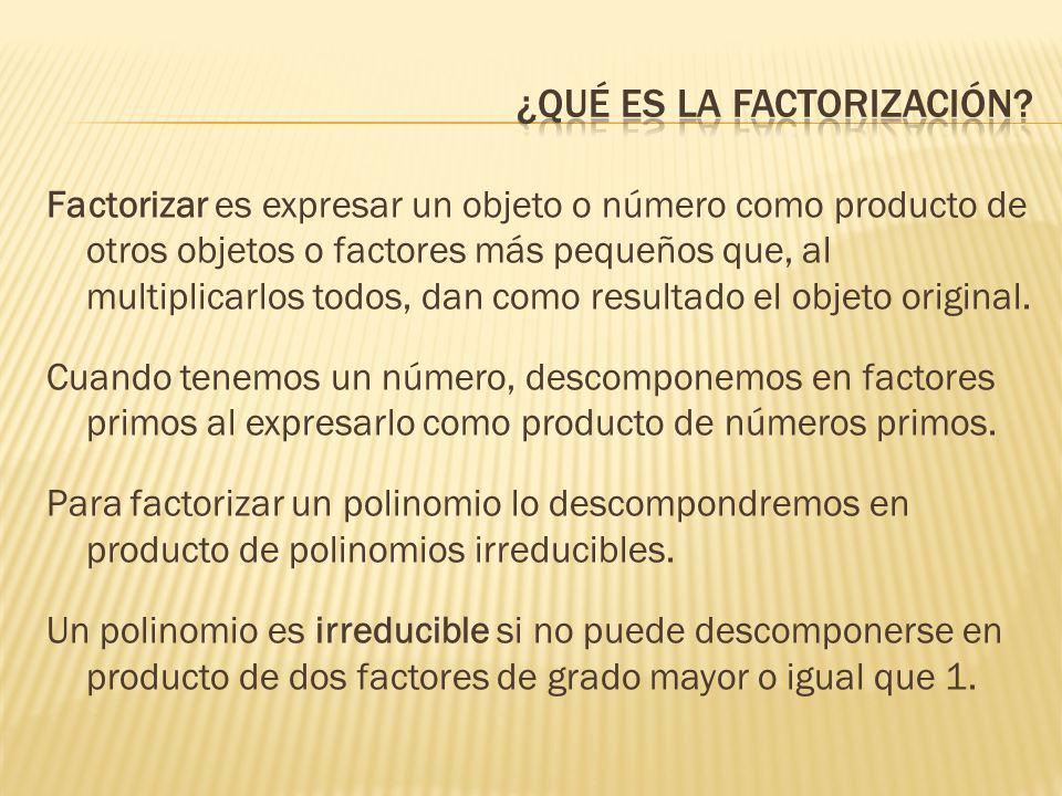 Factorizar es expresar un objeto o número como producto de otros objetos o factores más pequeños que, al multiplicarlos todos, dan como resultado el o