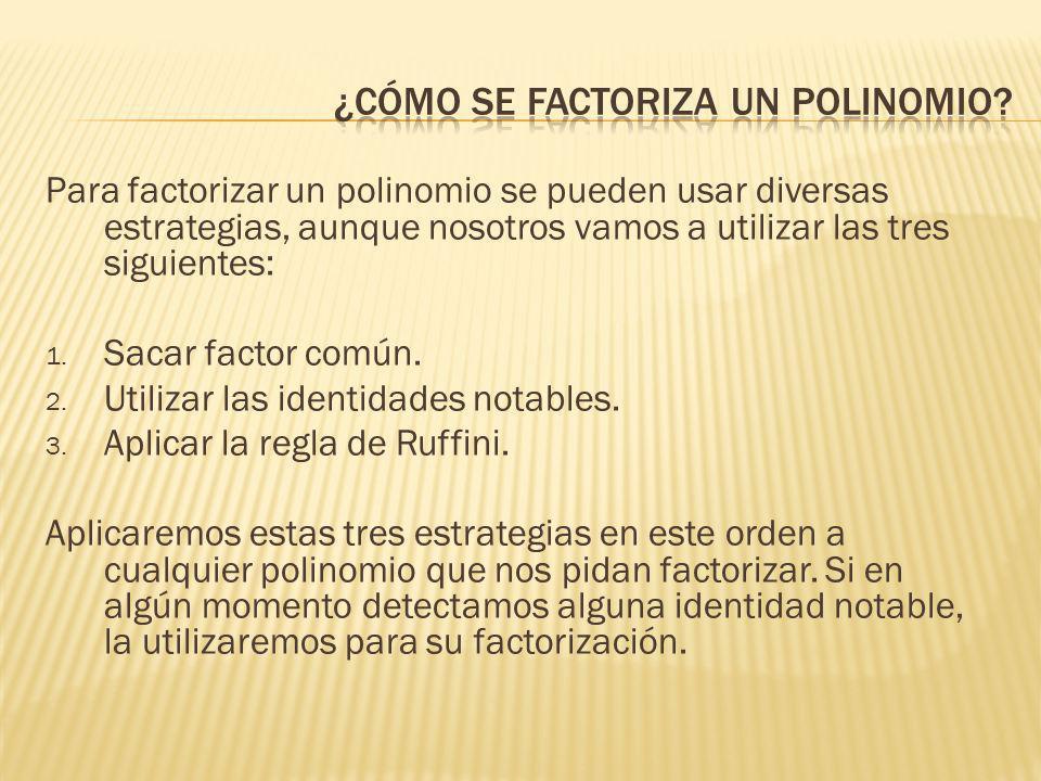 Para factorizar un polinomio se pueden usar diversas estrategias, aunque nosotros vamos a utilizar las tres siguientes: 1. Sacar factor común. 2. Util