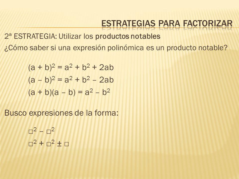 2ª ESTRATEGIA: Utilizar los productos notables ¿Cómo saber si una expresión polinómica es un producto notable? (a + b) 2 = a 2 + b 2 + 2ab (a – b) 2 =