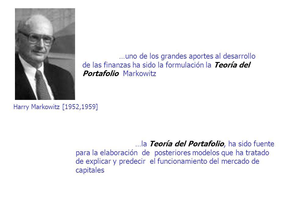 …uno de los grandes aportes al desarrollo de las finanzas ha sido la formulación la Teoría del Portafolio Markowitz …la Teoría del Portafolio, ha sido fuente para la elaboración de posteriores modelos que ha tratado de explicar y predecir el funcionamiento del mercado de capitales Harry Markowitz [1952,1959]