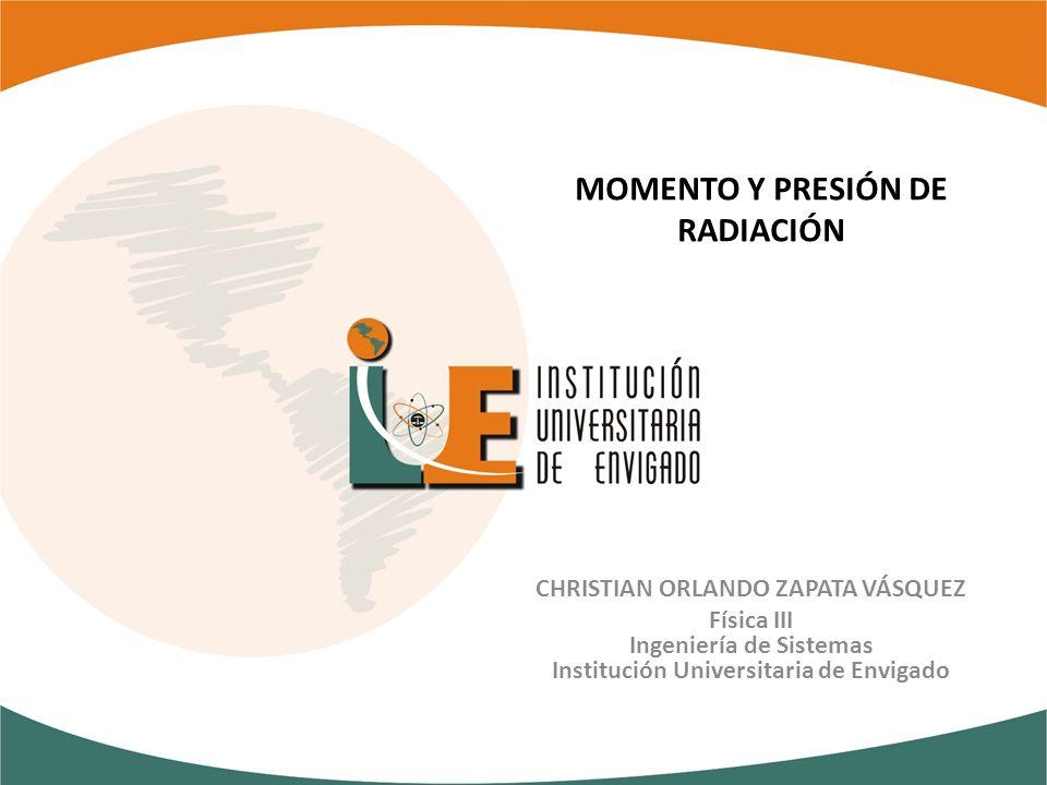 MOMENTO Y PRESIÓN DE RADIACIÓN CHRISTIAN ORLANDO ZAPATA VÁSQUEZ Física III Ingeniería de Sistemas Institución Universitaria de Envigado