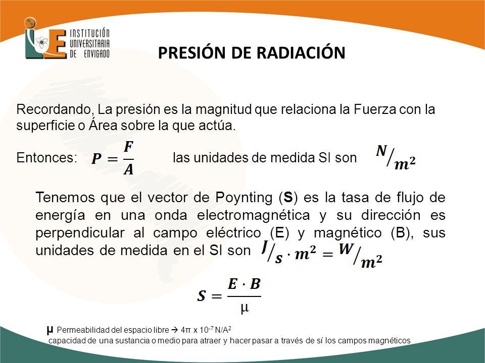 PRESIÓN DE RADIACIÓN Recordando, La presión es la magnitud que relaciona la Fuerza con la superficie o Área sobre la que actúa. Entonces: las unidades