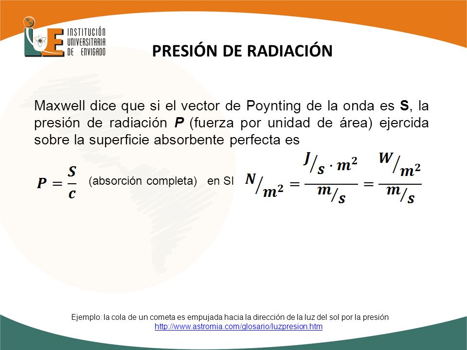 Maxwell dice que si el vector de Poynting de la onda es S, la presión de radiación P (fuerza por unidad de área) ejercida sobre la superficie absorben