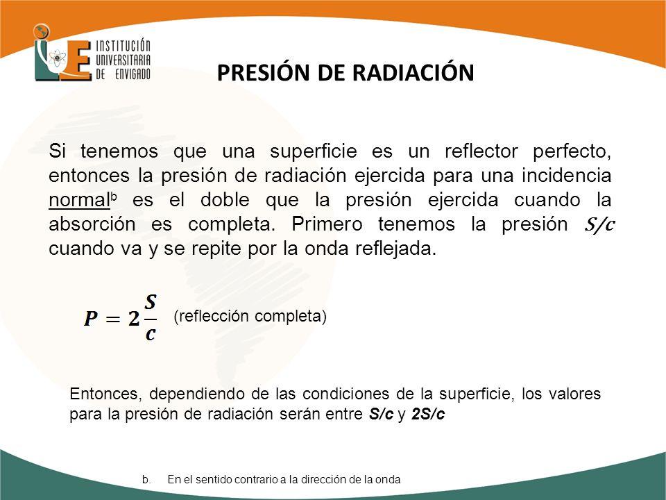 Si tenemos que una superficie es un reflector perfecto, entonces la presión de radiación ejercida para una incidencia normal b es el doble que la pres