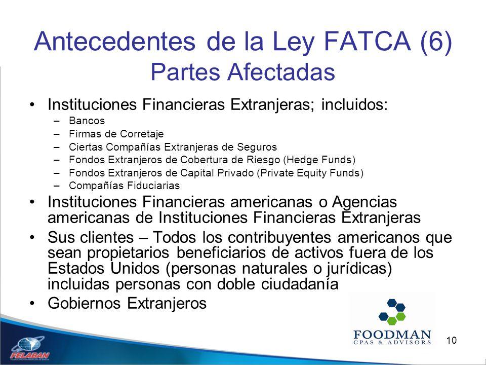 10 Antecedentes de la Ley FATCA (6) Partes Afectadas Instituciones Financieras Extranjeras; incluidos: –Bancos –Firmas de Corretaje –Ciertas Compañías