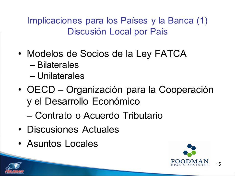 15 Implicaciones para los Países y la Banca (1) Discusión Local por País Modelos de Socios de la Ley FATCA –Bilaterales –Unilaterales OECD – Organizac