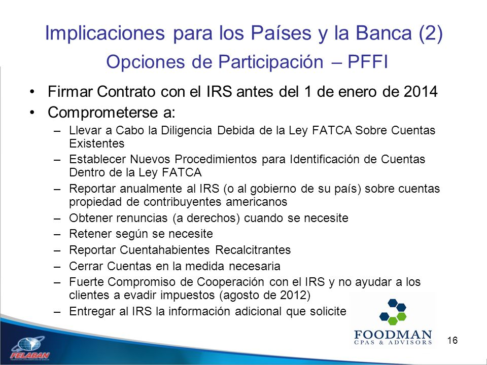 16 Implicaciones para los Países y la Banca (2) Opciones de Participación – PFFI Firmar Contrato con el IRS antes del 1 de enero de 2014 Comprometerse