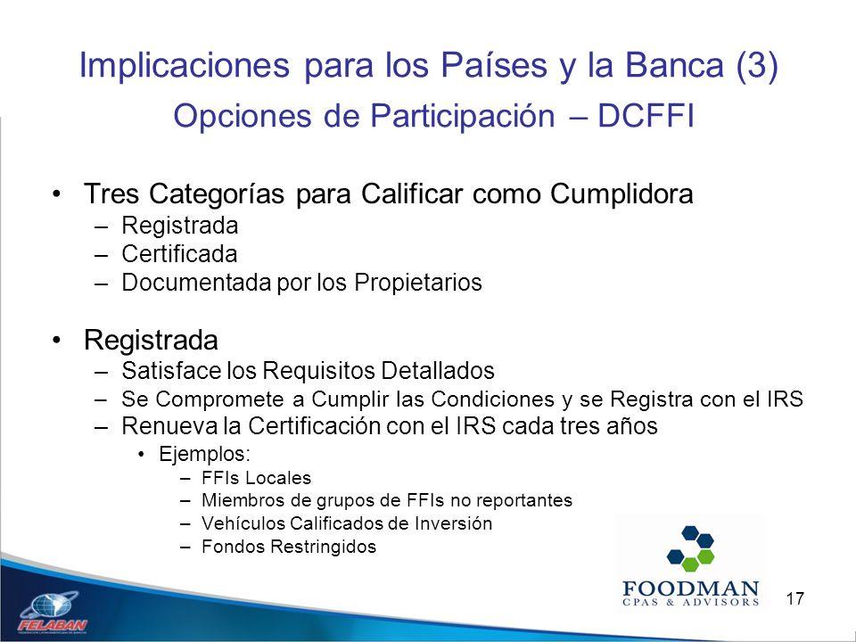 17 Implicaciones para los Países y la Banca (3) Opciones de Participación – DCFFI Tres Categorías para Calificar como Cumplidora –Registrada –Certific