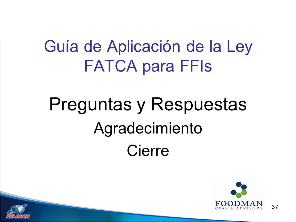 37 Guía de Aplicación de la Ley FATCA para FFIs Preguntas y Respuestas Agradecimiento Cierre