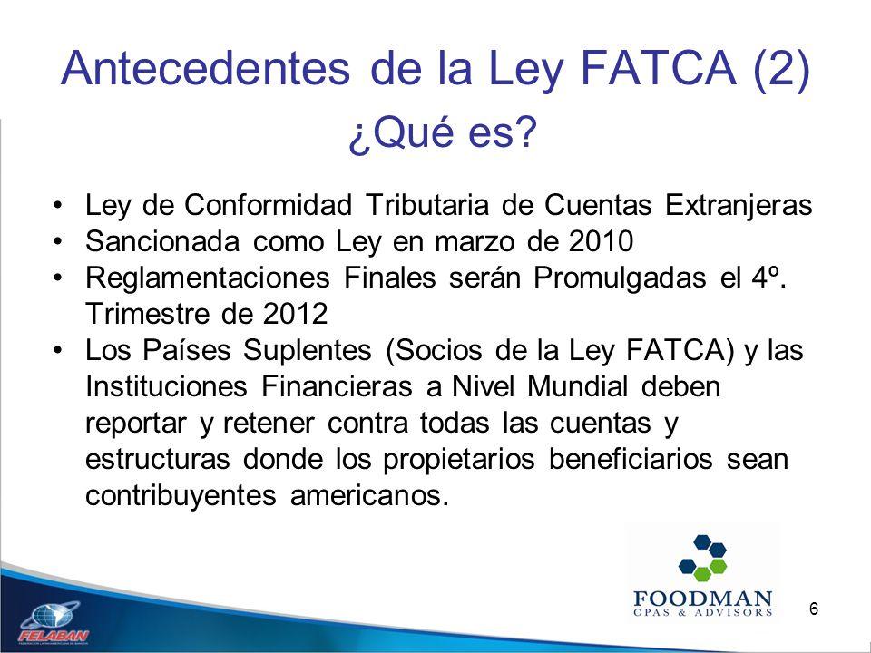 6 Antecedentes de la Ley FATCA (2) ¿Qué es? Ley de Conformidad Tributaria de Cuentas Extranjeras Sancionada como Ley en marzo de 2010 Reglamentaciones