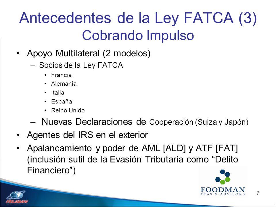 7 Antecedentes de la Ley FATCA (3) Cobrando Impulso Apoyo Multilateral (2 modelos) –Socios de la Ley FATCA Francia Alemania Italia España Reino Unido