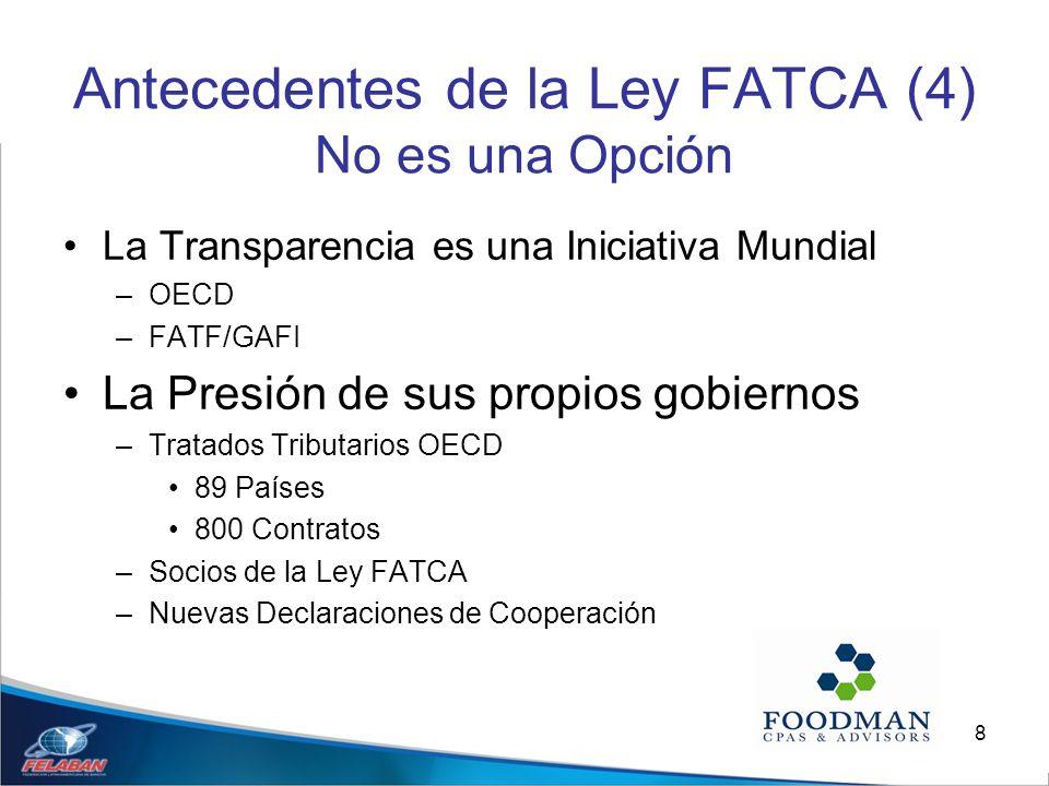 8 Antecedentes de la Ley FATCA (4) No es una Opción La Transparencia es una Iniciativa Mundial –OECD –FATF/GAFI La Presión de sus propios gobiernos –T