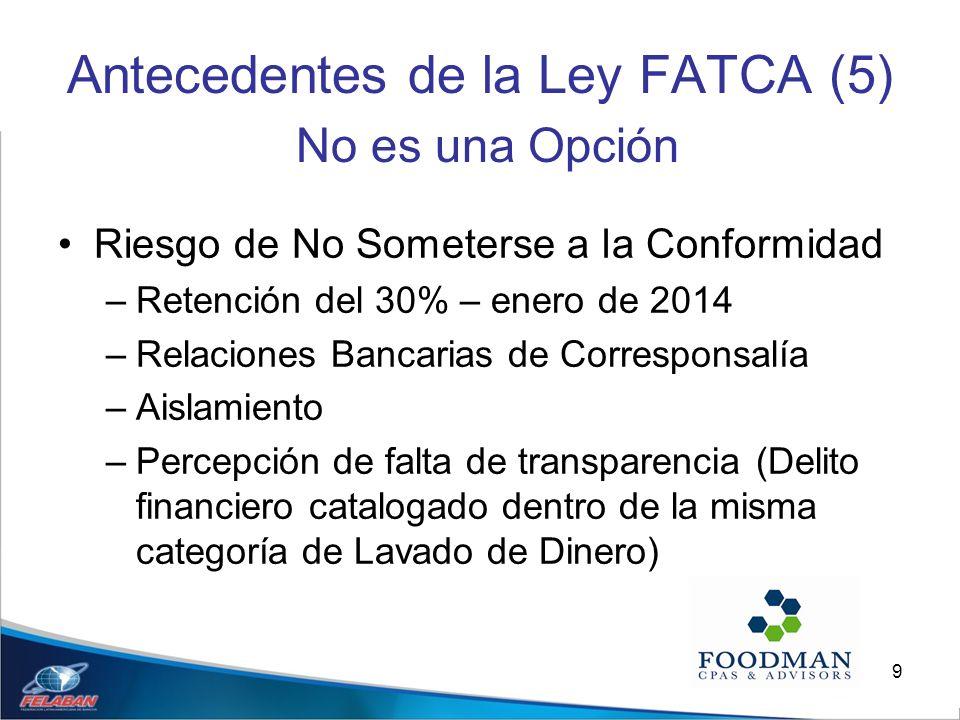 9 Antecedentes de la Ley FATCA (5) No es una Opción Riesgo de No Someterse a la Conformidad –Retención del 30% – enero de 2014 –Relaciones Bancarias d