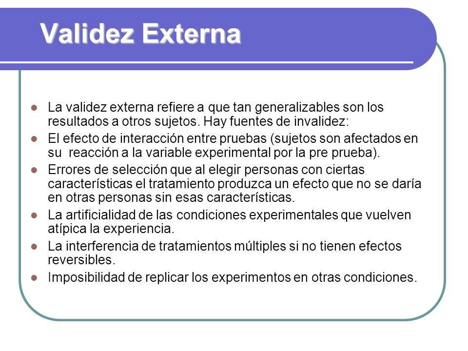 Validez Externa La validez externa refiere a que tan generalizables son los resultados a otros sujetos. Hay fuentes de invalidez: El efecto de interac
