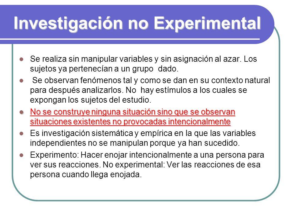 Investigación no Experimental Se realiza sin manipular variables y sin asignación al azar. Los sujetos ya pertenecían a un grupo dado. Se observan fen