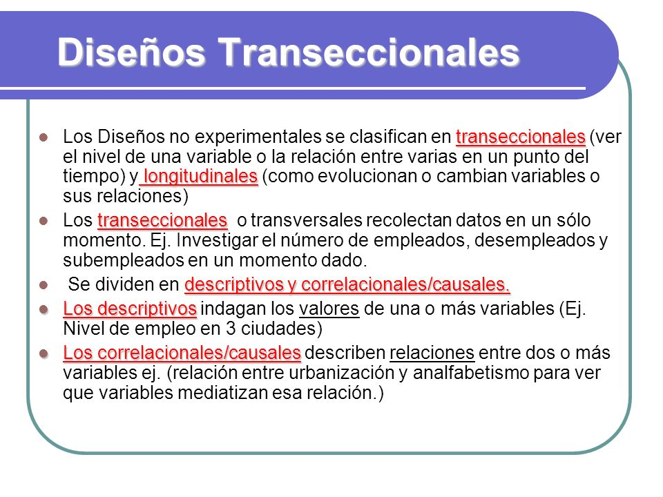transeccionales longitudinales Los Diseños no experimentales se clasifican en transeccionales (ver el nivel de una variable o la relación entre varias