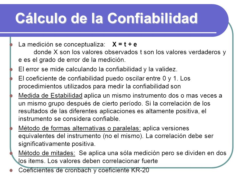 Cálculo de la Confiabilidad La medición se conceptualiza: X = t + e donde X son los valores observados t son los valores verdaderos y e es el grado de