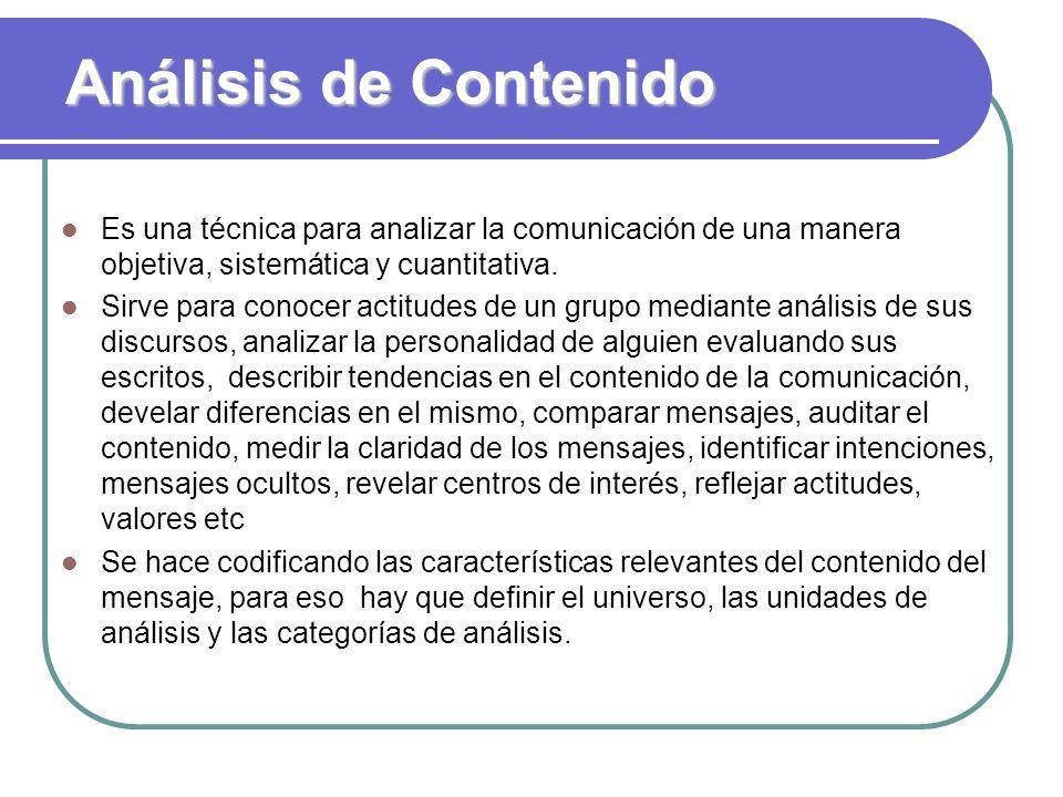 Análisis de Contenido Es una técnica para analizar la comunicación de una manera objetiva, sistemática y cuantitativa. Sirve para conocer actitudes de