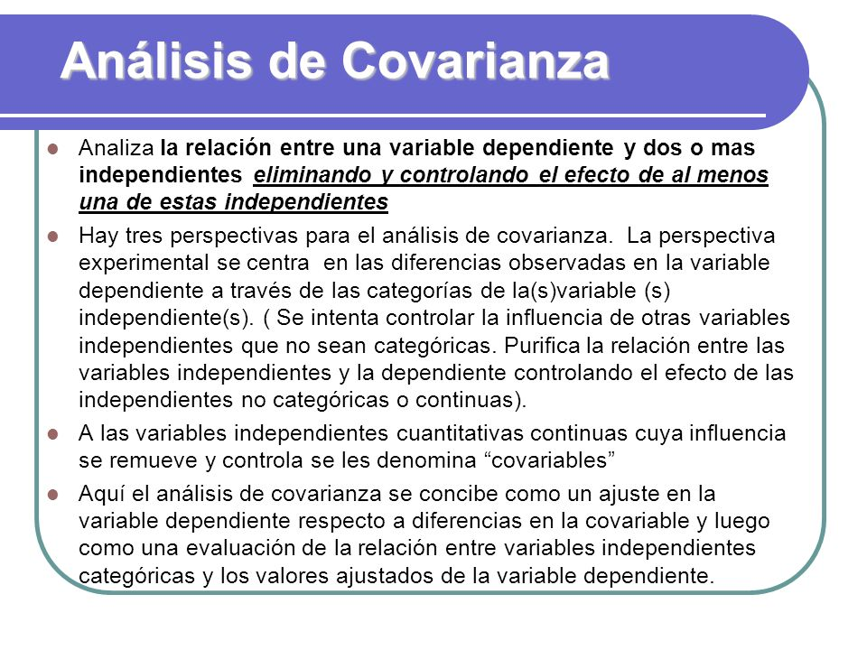 Análisis de Covarianza Analiza la relación entre una variable dependiente y dos o mas independientes eliminando y controlando el efecto de al menos un