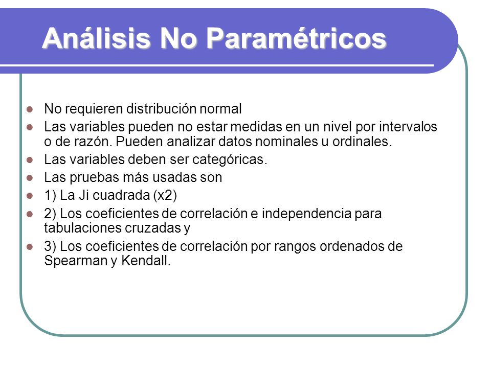 Análisis No Paramétricos No requieren distribución normal Las variables pueden no estar medidas en un nivel por intervalos o de razón. Pueden analizar