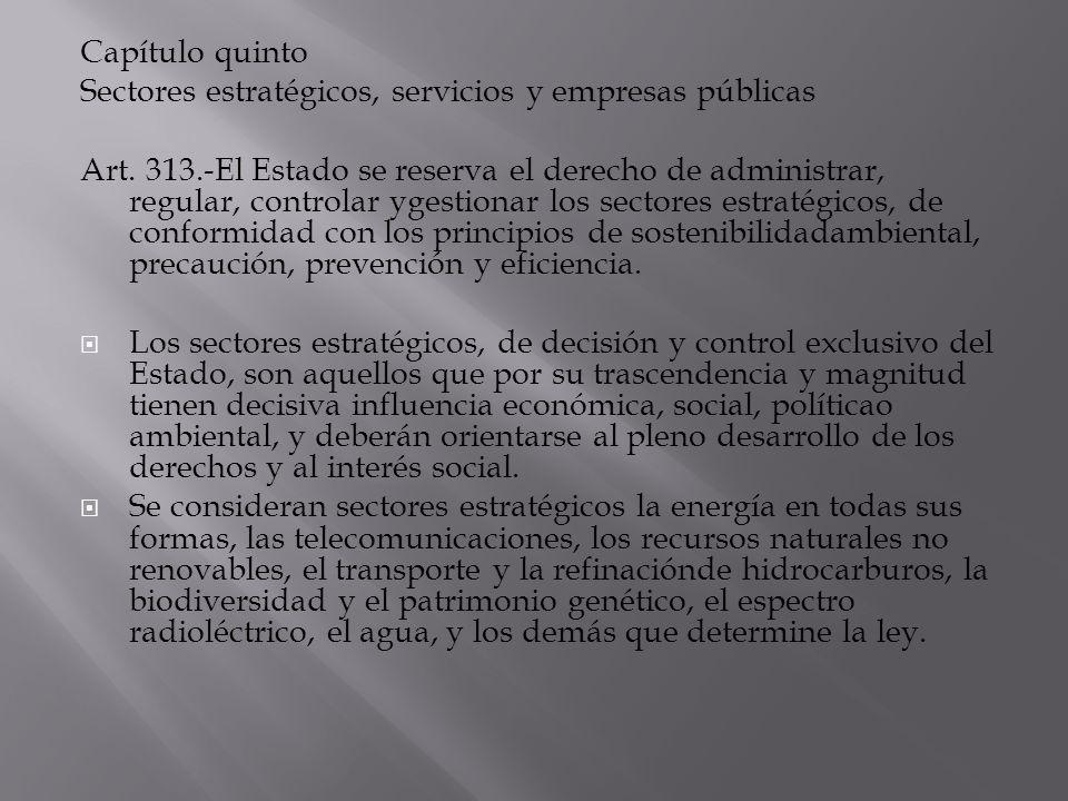 Capítulo quinto Sectores estratégicos, servicios y empresas públicas Art. 313.-El Estado se reserva el derecho de administrar, regular, controlar yges