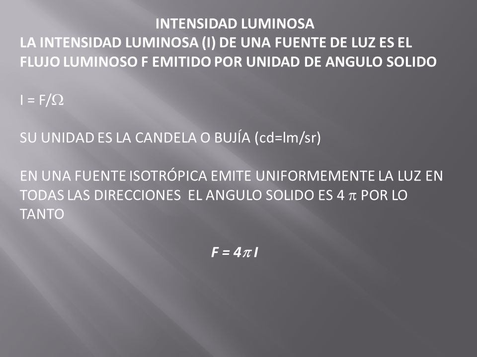 LUMINOSIDAD ES LA DENSIDAD DEL FLUJO LUMINOSO SOBRE UNA SUPERFICIE, MIENTRAS MAS INTENSA ES LA FUENTE, MAYOR SERA EL FLUJO LUMINOSO TRANSMITIDO A LA SUPERFICIE EL FLUJO LUMINOSOS DE UNA SUPERFICIE A SE DEFINE COMO EL FLUJO LUMINOSO F por unidad de área E= F/A SU UNIDAD ES EL LUX (lx) QUE ES UNIDADES DE LUMENES POR METROS CUADRADOS SI SE FORMA UN ANGULO CON LA SUPERFICIE ENTONCES =A.cos /R 2 ; F=I =IAcos /R 2 ; E=F/A=Icos /R 2 SI =0 E=I/R 2 LA ILUMINACION DE UNA SUPERFICIE ES PROPORCIONAL A LA INTENSIDAD LUMINOSA DE UNA FUENTE DE LUZ PUNTUAL Y ES INVERSAMENTE PROPORCIONAL AL CUADRADO DE LA DISTANCIA