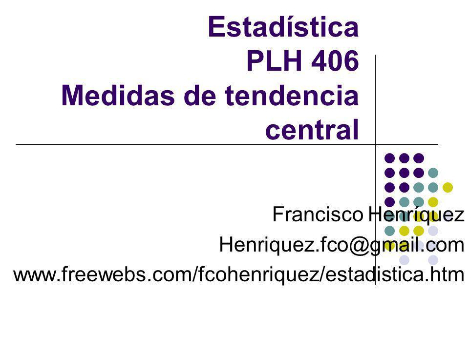 Estadística PLH 406 Medidas de tendencia central Francisco Henríquez Henriquez.fco@gmail.com www.freewebs.com/fcohenriquez/estadistica.htm