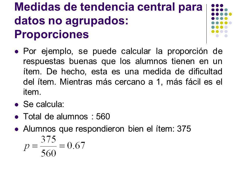 Medidas de tendencia central para datos no agrupados: Proporciones Por ejemplo, se puede calcular la proporción de respuestas buenas que los alumnos t