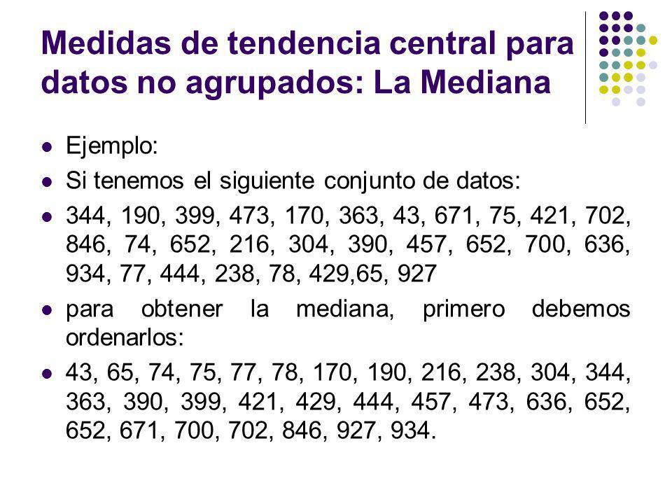 Medidas de tendencia central para datos no agrupados: La Mediana Ejemplo: Si tenemos el siguiente conjunto de datos: 344, 190, 399, 473, 170, 363, 43,