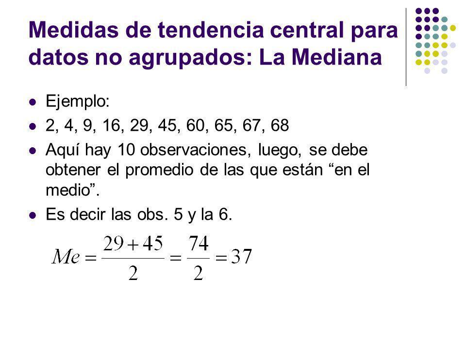 Medidas de tendencia central para datos no agrupados: La Mediana Ejemplo: 2, 4, 9, 16, 29, 45, 60, 65, 67, 68 Aquí hay 10 observaciones, luego, se deb
