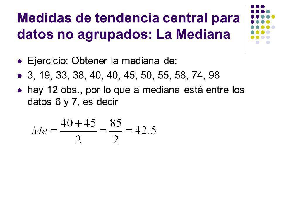 Medidas de tendencia central para datos no agrupados: La Mediana Ejercicio: Obtener la mediana de: 3, 19, 33, 38, 40, 40, 45, 50, 55, 58, 74, 98 hay 1