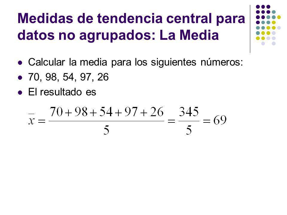 Medidas de tendencia central para datos no agrupados: La Media La Media Aritmética Ponderada: A veces se asocia a los números X 1, X 2,…, X N ciertos factores de peso (o pesos) w 1, w 2,…, w N, dependiendo de la influencia asignada a cada número.