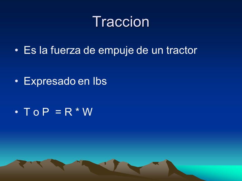 Traccion Es la fuerza de empuje de un tractor Expresado en lbs T o P = R * W