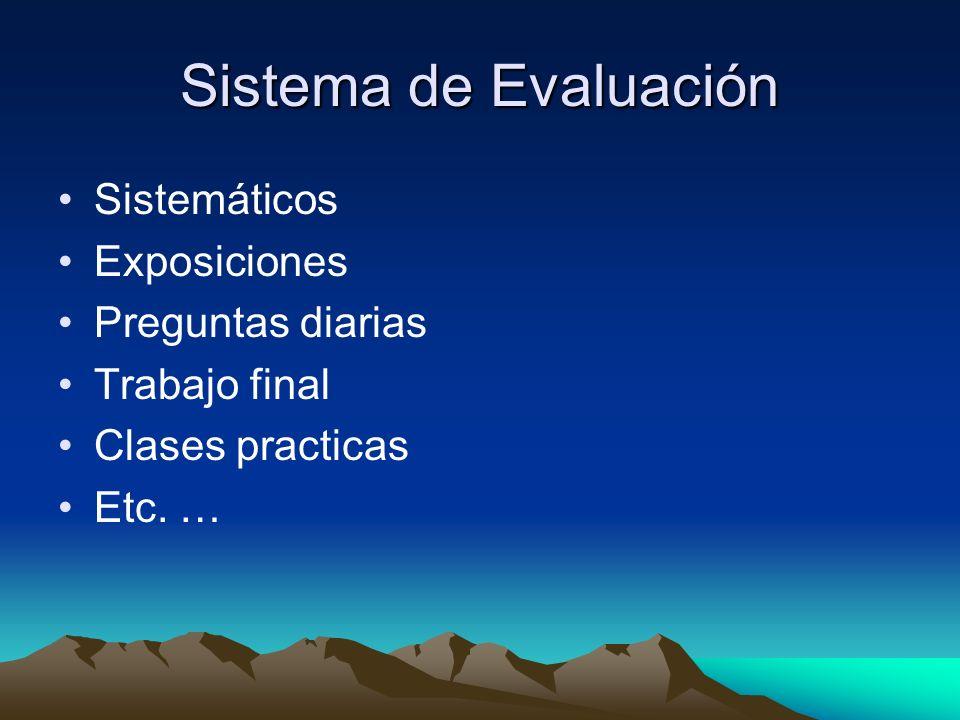 Sistema de Evaluación Sistemáticos Exposiciones Preguntas diarias Trabajo final Clases practicas Etc. …